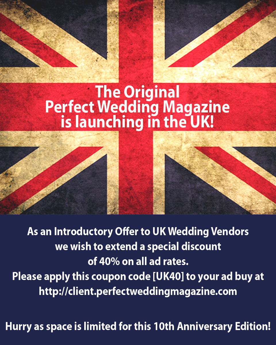 The Original Perfect Wedding Magazine is lunching in the UK!  As an Introductory Offer to UK Wedding Vendors we wish to extend a special discount of 40% on all ad rates. Please apply this coupon code [UK40] to your ad buy at http://client.perfectweddingmagazine.com  Hurry as space is limited for this 10th Anniversary Edition!